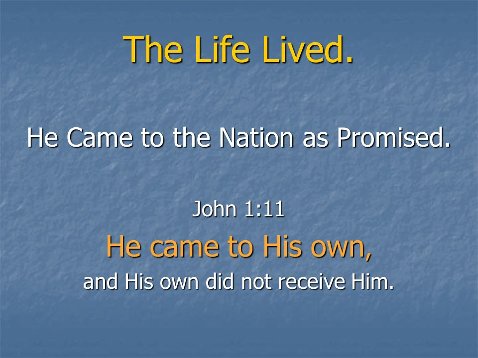 The Life Lived. He Came to the Nation as Promised. John 1:11 He came to His own, and His own did not receive Him.
