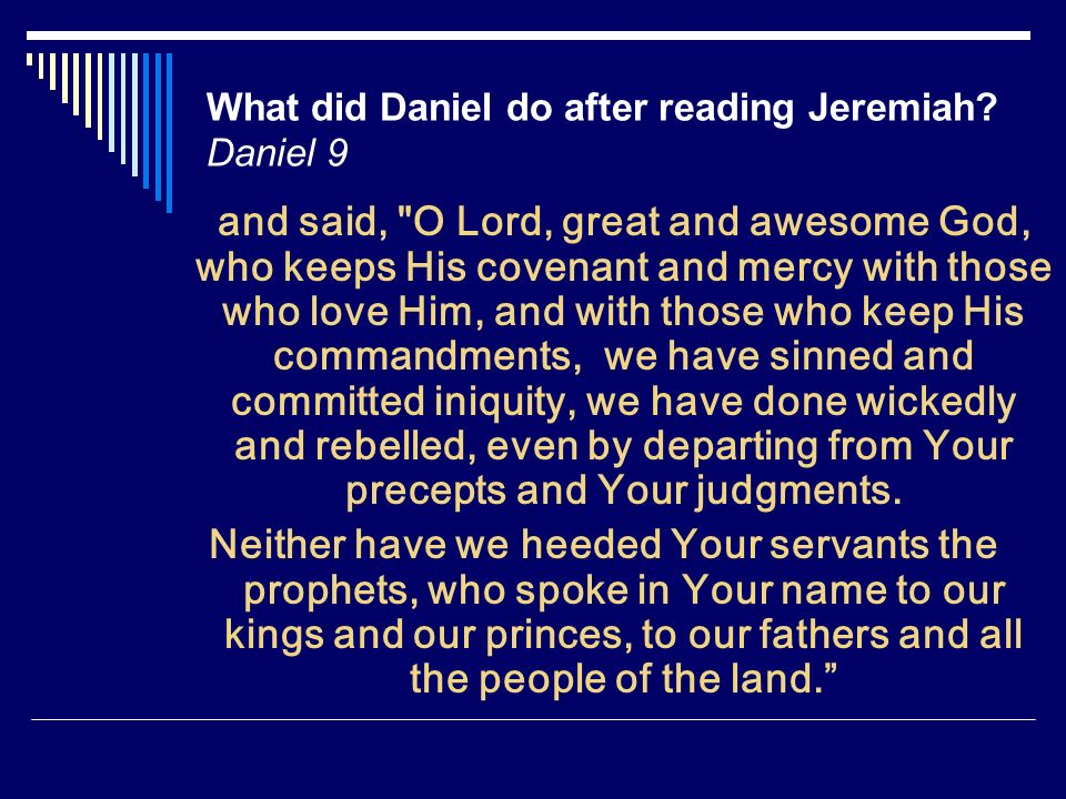 What did Daniel do after reading Jeremiah? Daniel 9 and said,