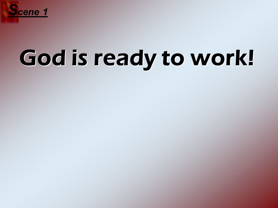 God is ready to work! S cene 1