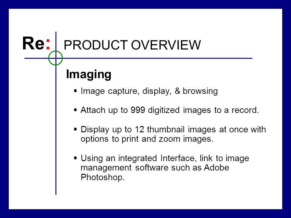 Re : PRODUCT OVERVIEW Image capture, display, & browsing Attach up to 999 digitized images to a record.