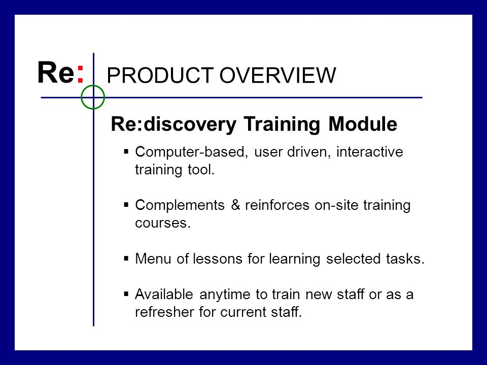 Re : PRODUCT OVERVIEW Computer-based, user driven, interactive training tool. Complements & reinforces on-site training courses. Menu of lessons for l