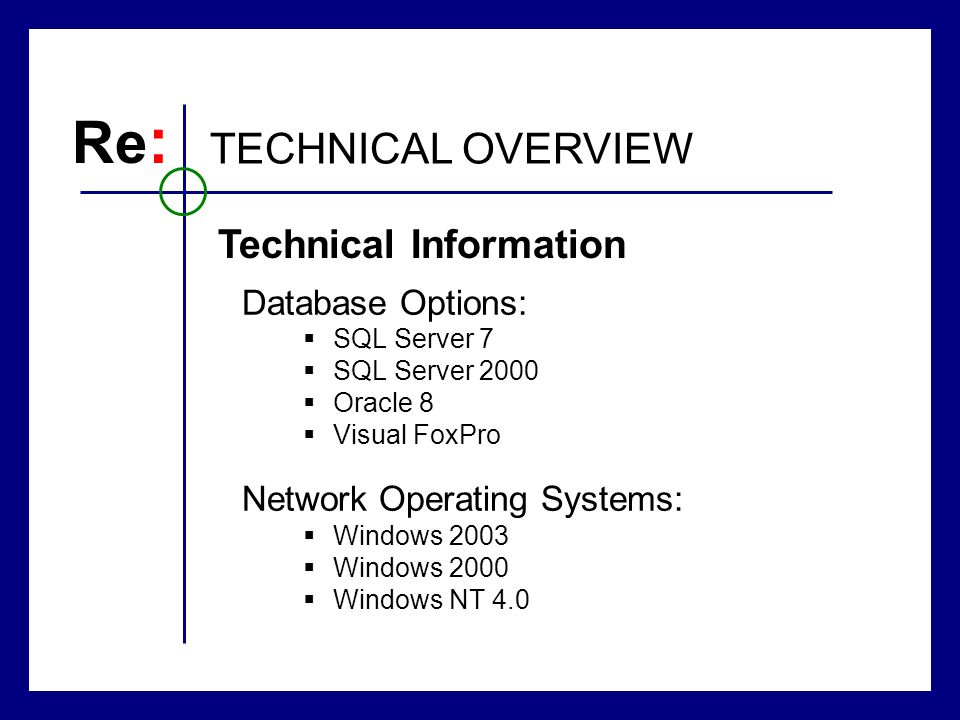 Database Options: SQL Server 7 SQL Server 2000 Oracle 8 Visual FoxPro Network Operating Systems: Windows 2003 Windows 2000 Windows NT 4.0 Re : TECHNICAL OVERVIEW Technical Information