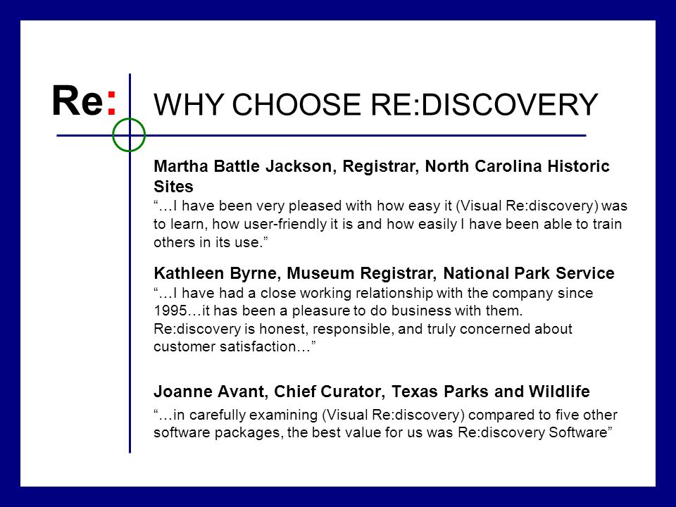 Joanne Avant, Chief Curator, Texas Parks and Wildlife …in carefully examining (Visual Re:discovery) compared to five other software packages, the best value for us was Re:discovery Software Re : WHY CHOOSE RE:DISCOVERY Kathleen Byrne, Museum Registrar, National Park Service …I have had a close working relationship with the company since 1995…it has been a pleasure to do business with them.