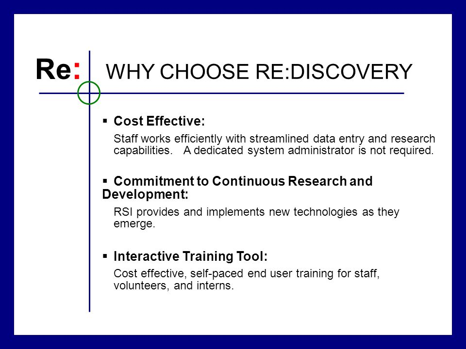 Re : WHY CHOOSE RE:DISCOVERY Cost Effective: Staff works efficiently with streamlined data entry and research capabilities. A dedicated system adminis