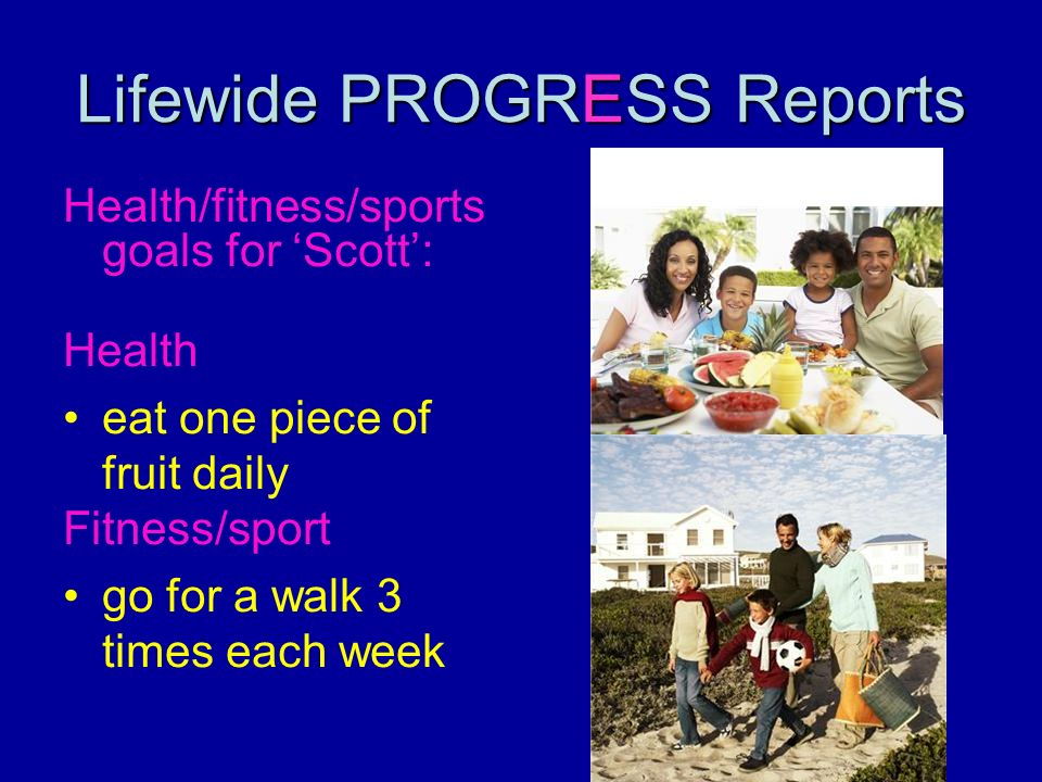Lifewide PROGRESS Reports Health/fitness/sports goals for Scott: Health eat one piece of fruit daily Fitness/sport go for a walk 3 times each week