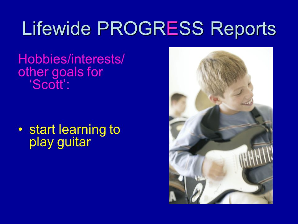 Lifewide PROGRESS Reports Hobbies/interests/ other goals for Scott: start learning to play guitar