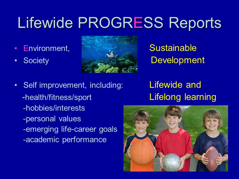Lifewide PROGRESS Reports Environment, Sustainable Society Development Self improvement, including: Lifewide and - health/fitness/sport Lifelong learn