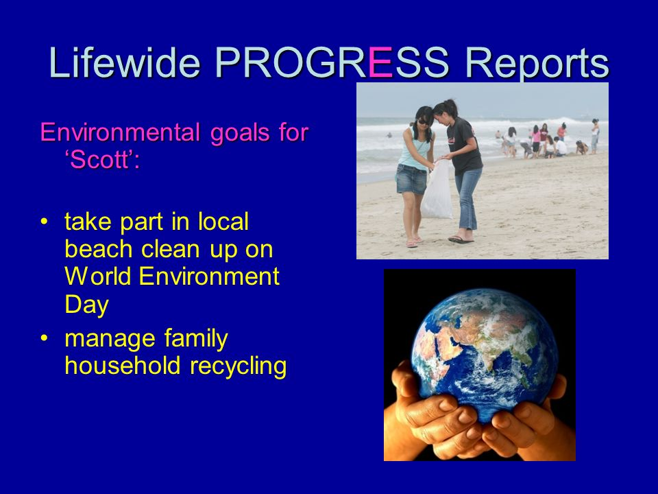 Lifewide PROGRESS Reports Environmental goals for Scott: take part in local beach clean up on World Environment Day manage family household recycling