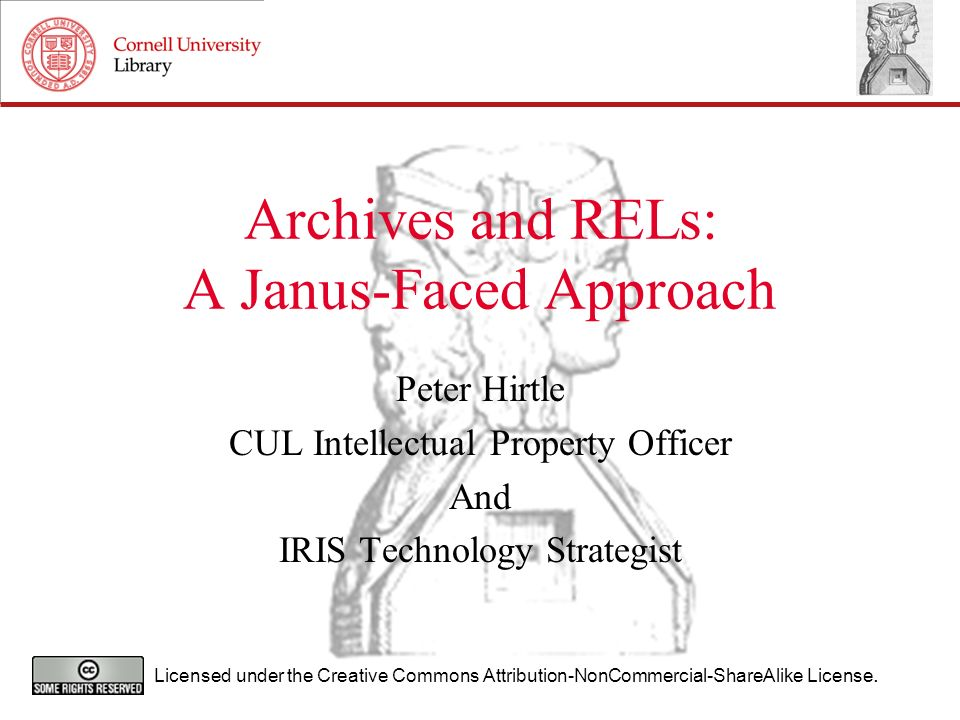 Archives and RELs: A Janus-Faced Approach Peter Hirtle CUL Intellectual Property Officer And IRIS Technology Strategist Licensed under the Creative Commons Attribution-NonCommercial-ShareAlike License.