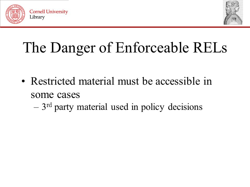 The Danger of Enforceable RELs Restricted material must be accessible in some cases –3 rd party material used in policy decisions