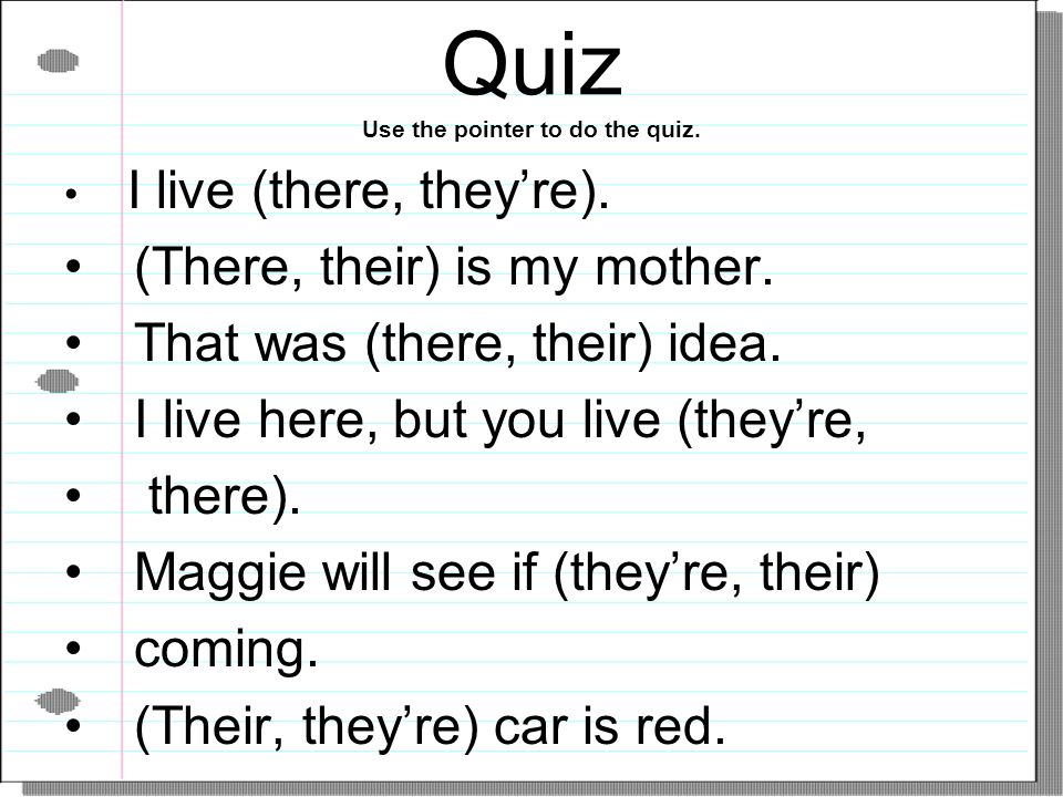 Quiz Use the pointer to do the quiz. I live (there, theyre). (There, their) is my mother. That was (there, their) idea. I live here, but you live (the