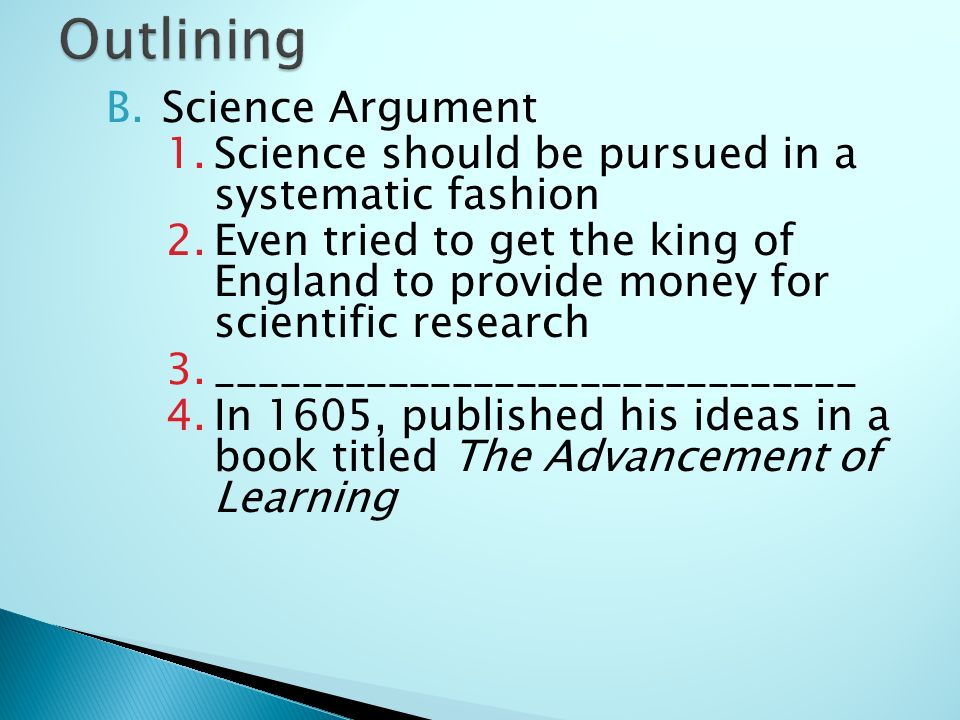 B.Science Argument 1.Science should be pursued in a systematic fashion 2.Even tried to get the king of England to provide money for scientific research 3.______________________________ 4.In 1605, published his ideas in a book titled The Advancement of Learning