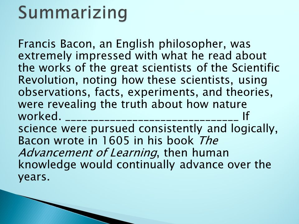 Francis Bacon, an English philosopher, was extremely impressed with what he read about the works of the great scientists of the Scientific Revolution, noting how these scientists, using observations, facts, experiments, and theories, were revealing the truth about how nature worked.