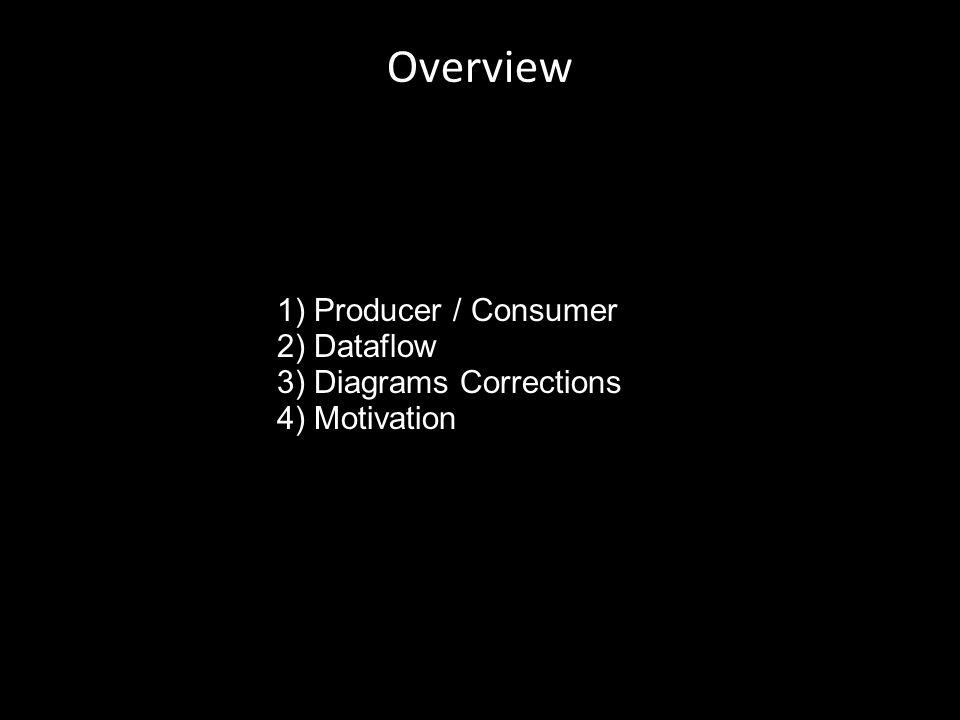 Overview 7/7/11 1.1) Producer / Consumer 2.2) Dataflow 3.3) Diagrams Corrections 4.4) Motivation