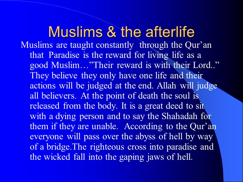 Muslims & the afterlife Muslims are taught constantly through the Quran that Paradise is the reward for living life as a good Muslim…Their reward is with their Lord..
