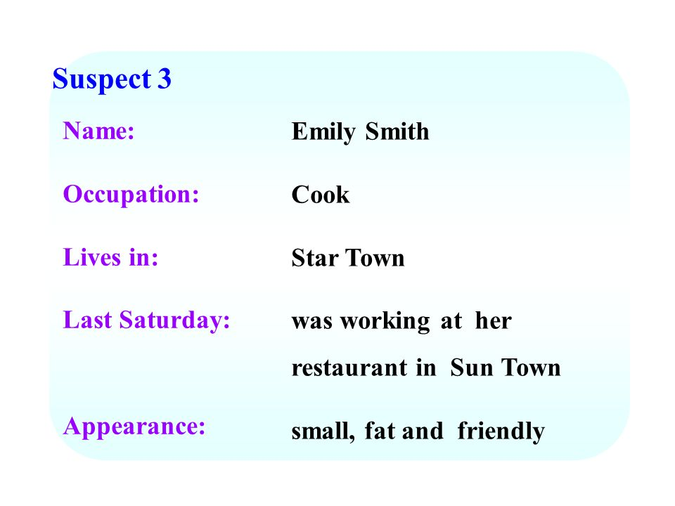 Suspect 3 Name: Occupation: Lives in: Last Saturday: Appearance: Emily Smith Cook Star Town was working at her restaurant in Sun Town small, fat and f