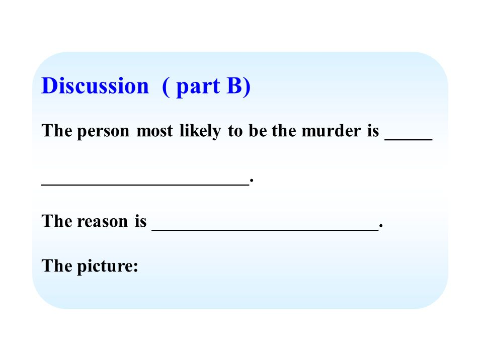 Discussion ( part B) The person most likely to be the murder is _____ ______________________. The reason is ________________________. The picture: