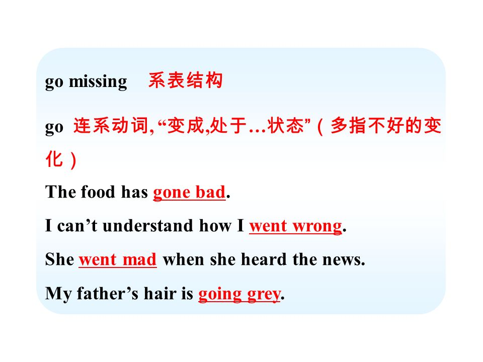 go missing go,, … The food has gone bad. I cant understand how I went wrong. She went mad when she heard the news. My fathers hair is going grey.