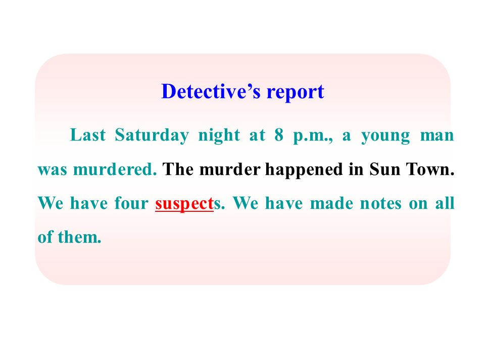 Detectives report Last Saturday night at 8 p.m., a young man was murdered. The murder happened in Sun Town. We have four suspects. We have made notes