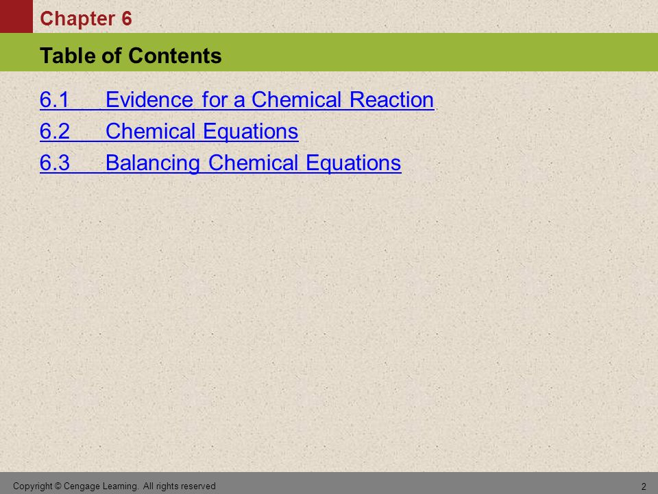 Chapter 6 Table of Contents Copyright © Cengage Learning. All rights reserved 2 6.1 Evidence for a Chemical Reaction 6.2 Chemical Equations 6.3 Balanc
