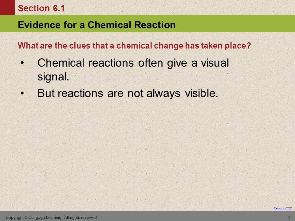 Section 6.1 Evidence for a Chemical Reaction Return to TOC Copyright © Cengage Learning. All rights reserved 3 Chemical reactions often give a visual