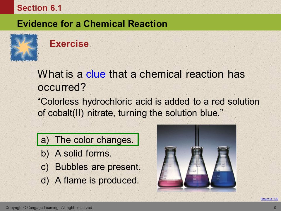 Section 6.1 Evidence for a Chemical Reaction Return to TOC Copyright © Cengage Learning. All rights reserved 6 Exercise What is a clue that a chemical