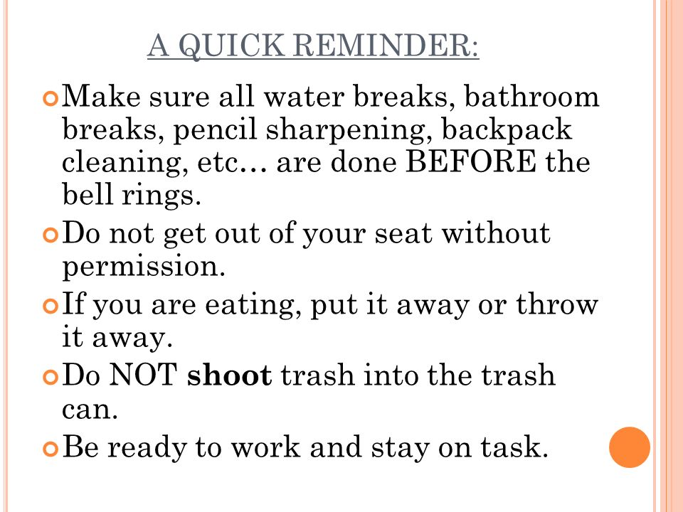 A QUICK REMINDER: Make sure all water breaks, bathroom breaks, pencil sharpening, backpack cleaning, etc… are done BEFORE the bell rings. Do not get o