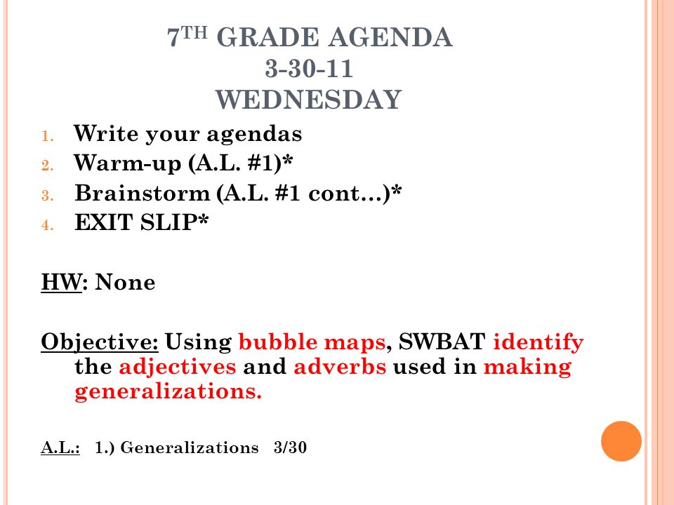 7 TH GRADE AGENDA 3-30-11 WEDNESDAY 1. Write your agendas 2. Warm-up (A.L. #1)* 3. Brainstorm (A.L. #1 cont…)* 4. EXIT SLIP* HW: None Objective: Using