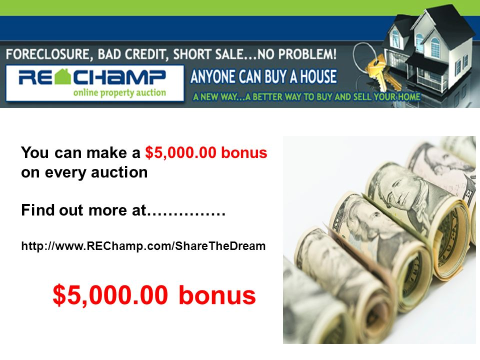 You can make a $5,000.00 bonus on every auction Find out more at…………… http://www.REChamp.com/ShareTheDream $5,000.00 bonus