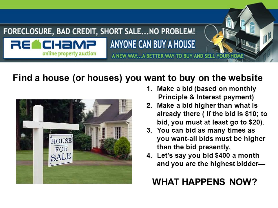 Find a house (or houses) you want to buy on the website 1.Make a bid (based on monthly Principle & Interest payment) 2.Make a bid higher than what is already there ( If the bid is $10; to bid, you must at least go to $20).
