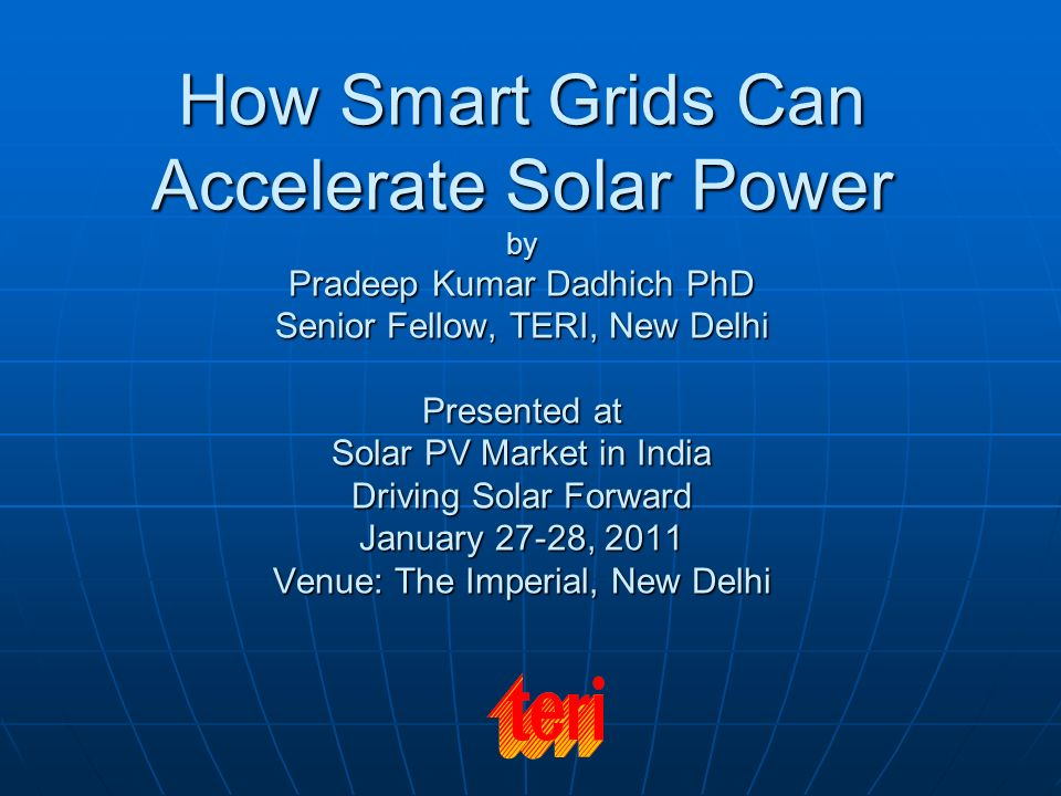 How Smart Grids Can Accelerate Solar Power by Pradeep Kumar Dadhich PhD Senior Fellow, TERI, New Delhi Presented at Solar PV Market in India Driving S