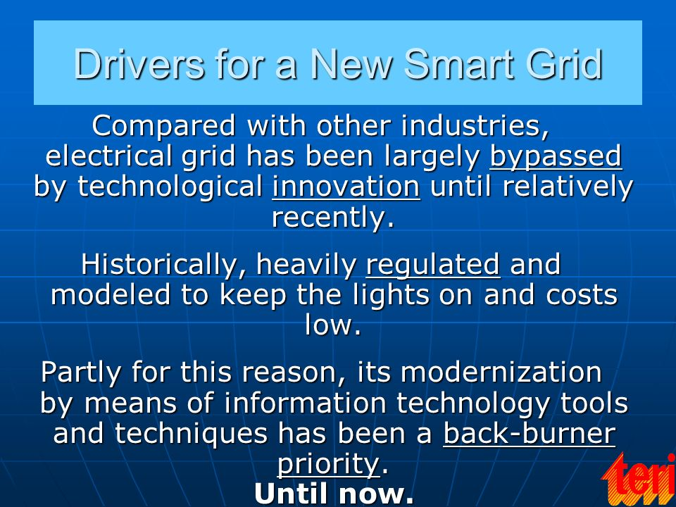 Drivers for a New Smart Grid Compared with other industries, electrical grid has been largely bypassed by technological innovation until relatively re