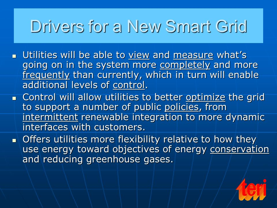Drivers for a New Smart Grid Utilities will be able to view and measure whats going on in the system more completely and more frequently than currentl