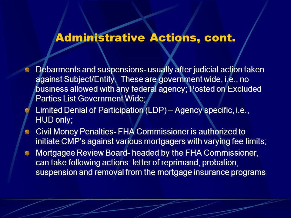 Administrative Actions, cont. Debarments and suspensions- usually after judicial action taken against Subject/Entity. These are government wide, i.e.,