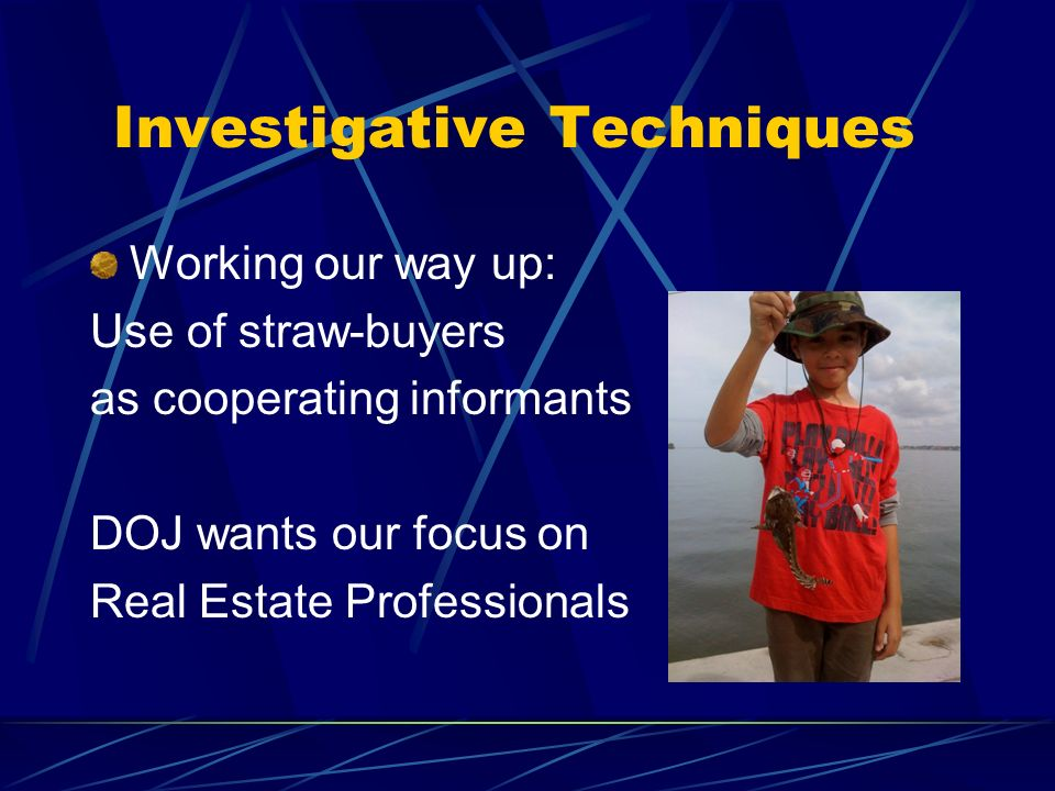 Investigative Techniques Working our way up: Use of straw-buyers as cooperating informants DOJ wants our focus on Real Estate Professionals