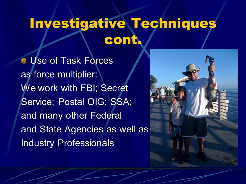 Investigative Techniques cont. Use of Task Forces as force multiplier: We work with FBI; Secret Service; Postal OIG; SSA; and many other Federal and S