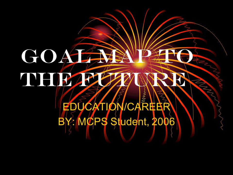 GOAL MAP TO THE FUTURE EDUCATION/CAREER BY: MCPS Student, 2006