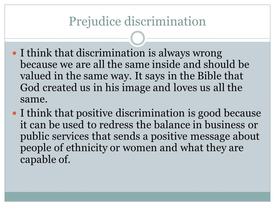 Prejudice discrimination I think that discrimination is always wrong because we are all the same inside and should be valued in the same way.