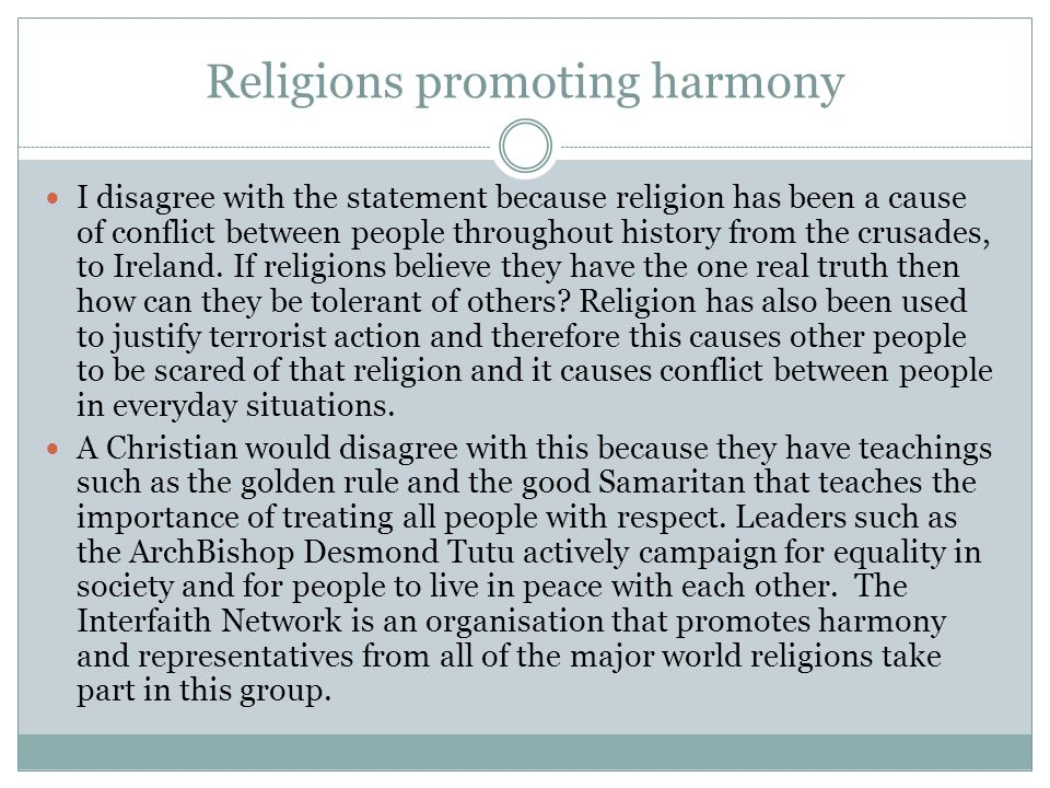 Religions promoting harmony I disagree with the statement because religion has been a cause of conflict between people throughout history from the crusades, to Ireland.