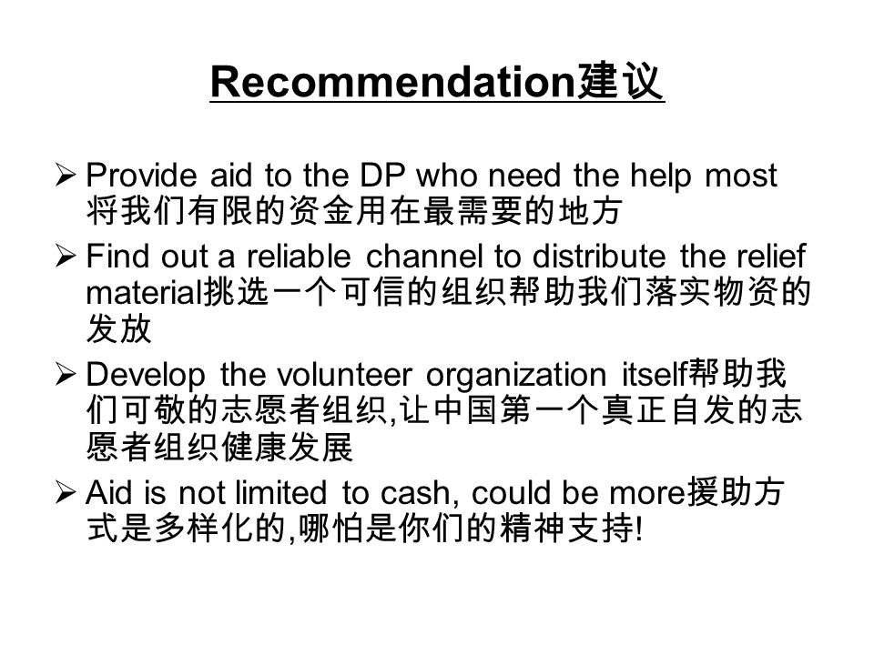 Recommendation Provide aid to the DP who need the help most Find out a reliable channel to distribute the relief material Develop the volunteer organization itself, Aid is not limited to cash, could be more, !