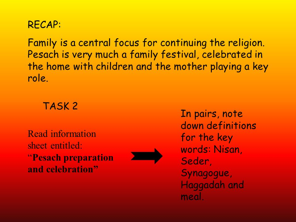 RECAP: Family is a central focus for continuing the religion. Pesach is very much a family festival, celebrated in the home with children and the moth