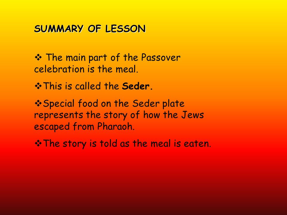SUMMARY OF LESSON The main part of the Passover celebration is the meal. This is called the Seder. Special food on the Seder plate represents the stor