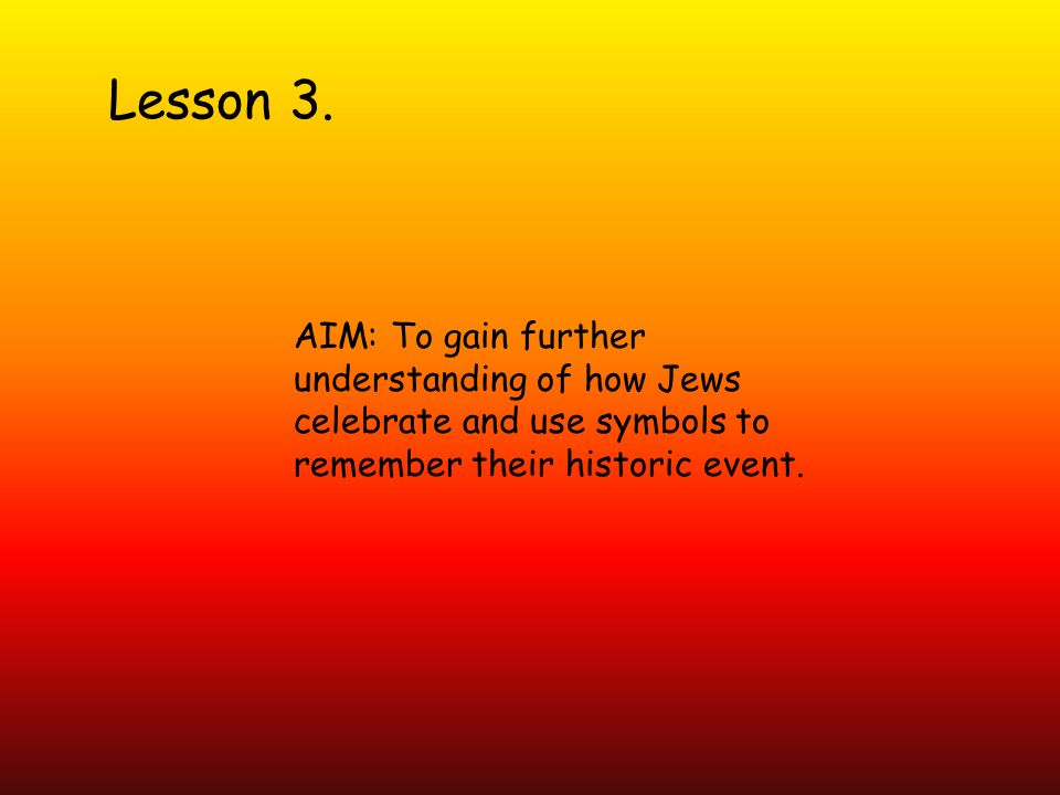 Lesson 3. AIM: To gain further understanding of how Jews celebrate and use symbols to remember their historic event.