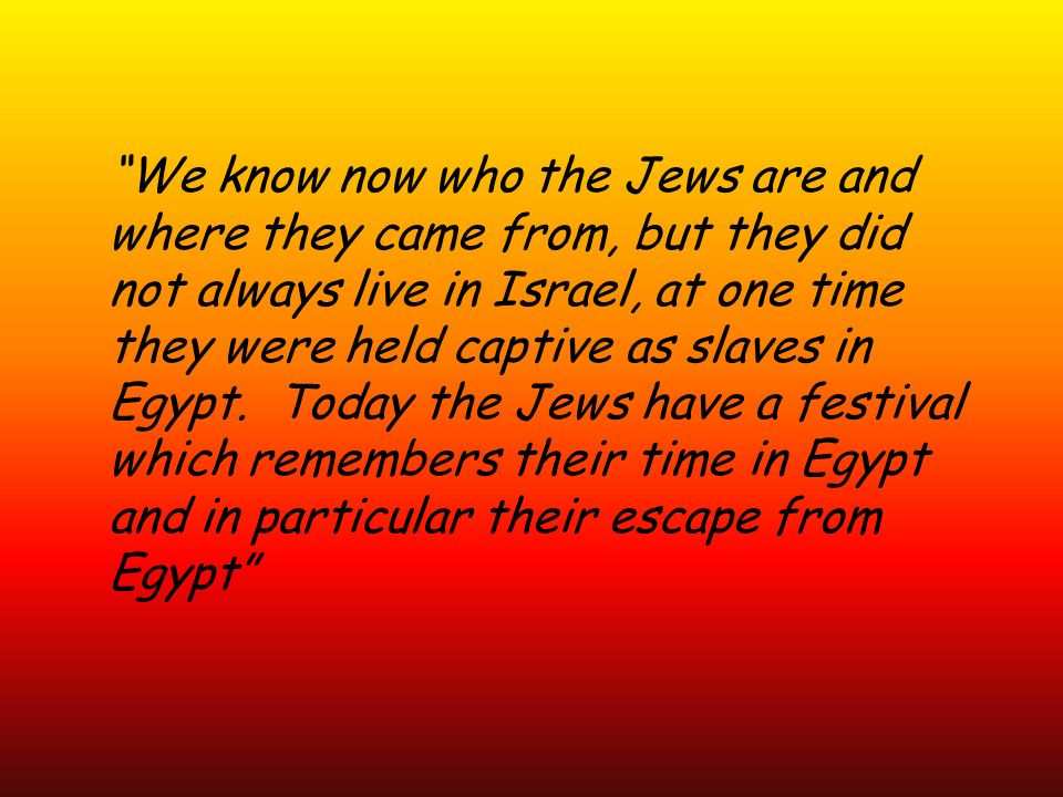 We know now who the Jews are and where they came from, but they did not always live in Israel, at one time they were held captive as slaves in Egypt.