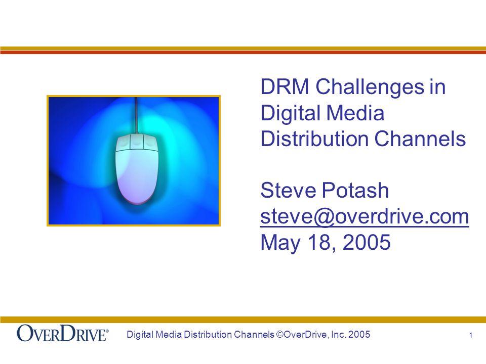 1 Digital Media Distribution Channels ©OverDrive, Inc. 2005 DRM Challenges in Digital Media Distribution Channels Steve Potash steve@overdrive.com May