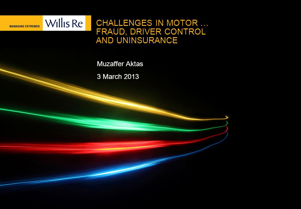 CHALLENGES IN MOTOR … FRAUD, DRIVER CONTROL AND UNINSURANCE Muzaffer Aktas 3 March 2013