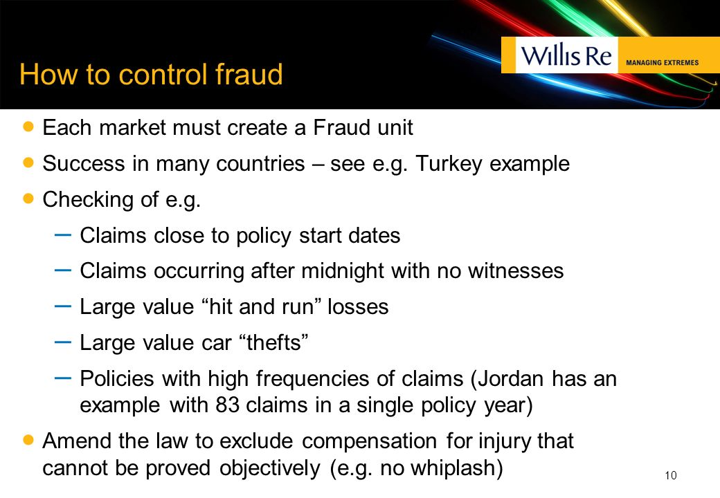How to control fraud Each market must create a Fraud unit Success in many countries – see e.g. Turkey example Checking of e.g. – Claims close to polic
