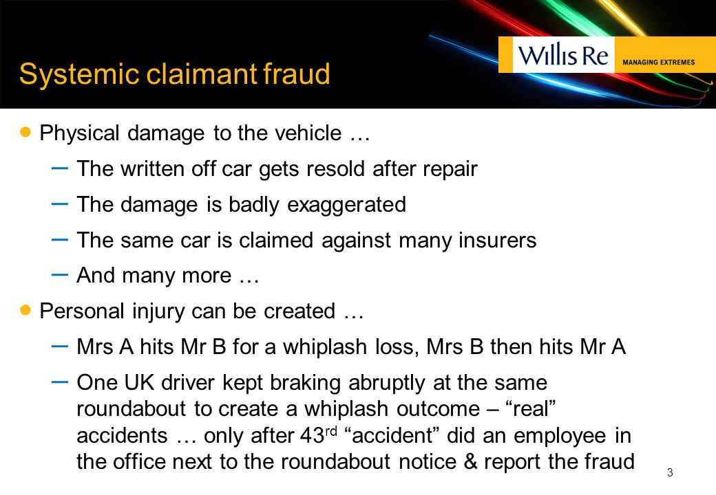 Systemic claimant fraud Physical damage to the vehicle … – The written off car gets resold after repair – The damage is badly exaggerated – The same c