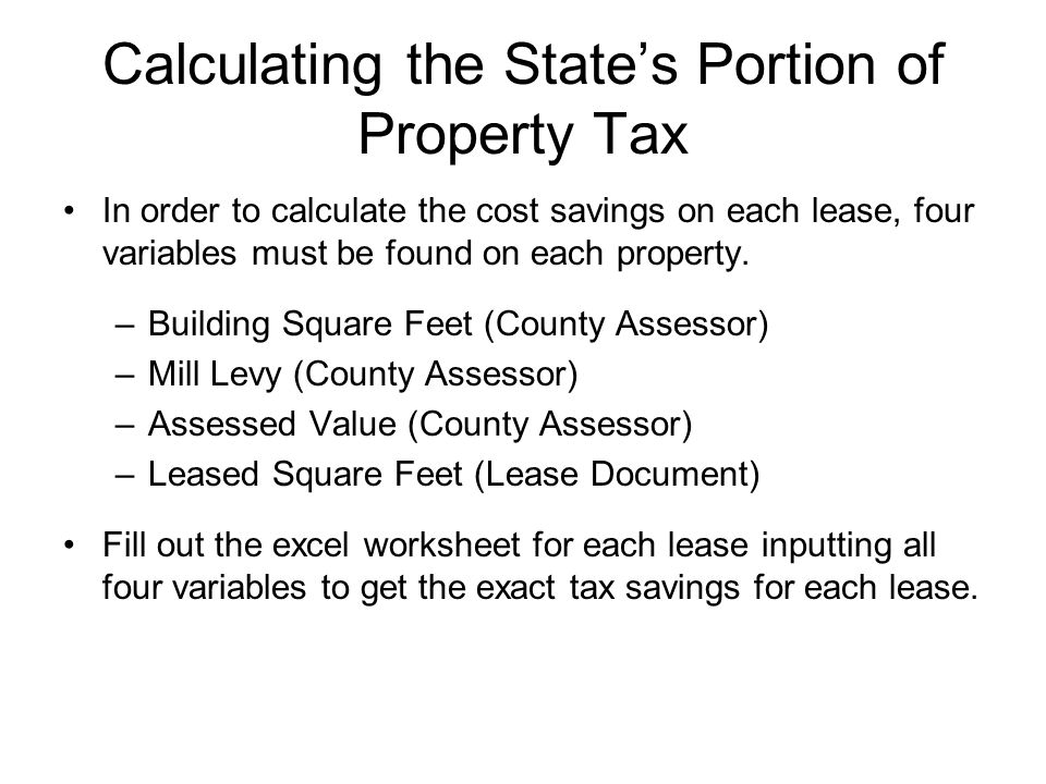 Calculating the States Portion of Property Tax In order to calculate the cost savings on each lease, four variables must be found on each property.