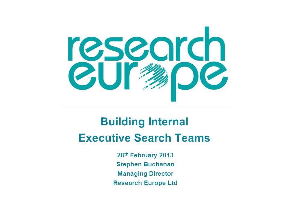 Building Internal Executive Search Teams 28 th February 2013 Stephen Buchanan Managing Director Research Europe Ltd
